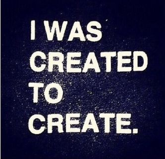 I was created to create
